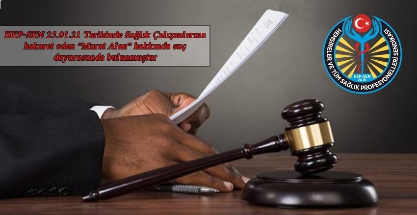 """HEP-SEN 25.01.21 Tarihinde Sağlık Çalışanlarına hakaret eden """"Murat Alan"""" hakkında suç duyurusunda bulunmuştur"""